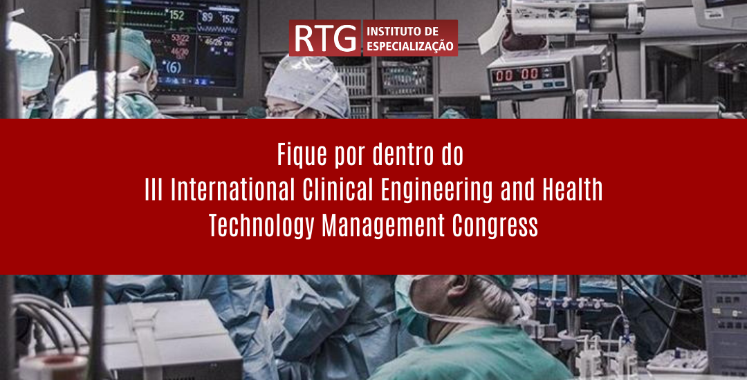 Fique por dentro do  III International Clinical Engineering and Health Technology  Management Congress | RTG Especializações